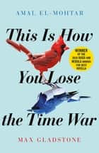 This is How You Lose the Time War - An epic time-travelling love story, winner of the Hugo and Nebula Awards for Best Novella ebook by Amal El-Mohtar, Max Gladstone
