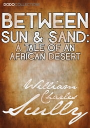 Between Sun and Sand - A Tale of an African Desert ebook by William Charles Scully