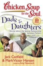 Chicken Soup for the Soul: Dads & Daughters ebook by Jack Canfield,Mark Victor Hansen,Amy Newmark