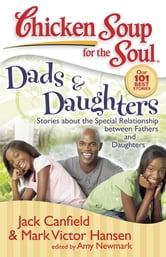 Chicken Soup for the Soul: Dads & Daughters - Stories about the Special Relationship between Fathers and Daughters ebook by Jack Canfield,Mark Victor Hansen,Amy Newmark