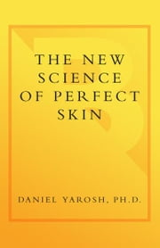 The New Science of Perfect Skin - Understanding Skin Care Myths and Miracles For Radiant Skin at Any Age ebook by Daniel Yarosh