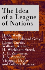 The Idea of a League of Nations (The original unabridged edition, Part 1 & 2) ebook by H. G. Wells,Viscount Edward Grey,Lionel Curtis
