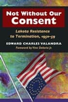 Not without Our Consent ebook by Edward Charles Valandra,Vine Deloria, Jr.