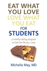 Eat What You Love, Love What You Eat for Students - A Mindful Eating Program to Fuel the Life You Crave ebook by Michelle May M.D.