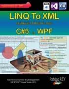 Linq to xml avec C#5 et WPF - avec Visual Studio 2013 ebook by Patrice Rey