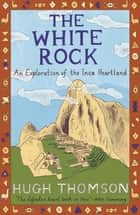 The White Rock - An Exploration of the Inca Heartland ebook by Hugh Thomson