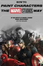 How To Paint Characters The Marvel Studios Way ebook by Various, Ryan Meinerding, Andy Park