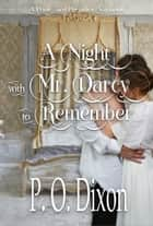 A Night with Mr. Darcy to Remember - A Pride and Prejudice Variation ebook by P. O. Dixon