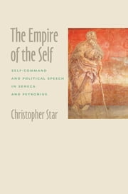The Empire of the Self - Self-Command and Political Speech in Seneca and Petronius ebook by Christopher Star