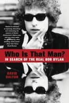 Who Is That Man? - In Search of the Real Bob Dylan ebook by David Dalton
