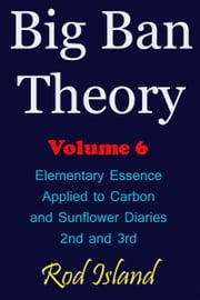 Big Ban Theory: Elementary Essence Applied to Carbon and Sunflower Diaries 2nd and 3rd, Volume 6 ebook by Rod Island