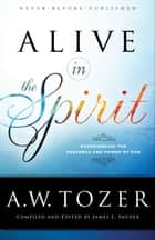 Alive in the Spirit - Experiencing the Presence and Power of God ebook by A.W. Tozer, James L. Snyder