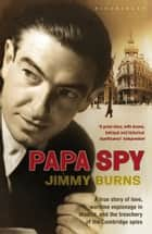 Papa Spy - A True Story of Love, Wartime Espionage in Madrid, and the Treachery of the Cambridge Spies ebook by Jimmy Burns