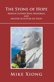 The Stone of Hope - Martin Luther King Memorial and Master Sculptor Lei Yixin ebook by Mike Xiong