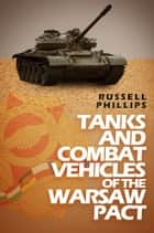 Tanks and Combat Vehicles of the Warsaw Pact ebook by Russell Phillips