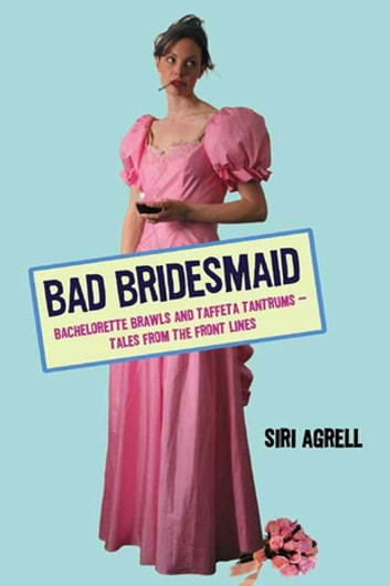 Bad Bridesmaid - Bachelorette Brawls and Taffeta Tantrums--Tales from the Front Lines ebook by Siri Agrell