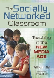 The Socially Networked Classroom - Teaching in the New Media Age ebook by William R. Kist