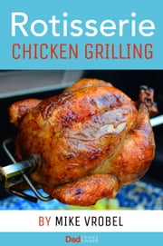 Rotisserie Chicken Grilling - 50+ Recipes for Chicken on Your Grill's Rotisserie ebook by Mike Vrobel