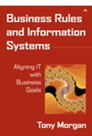 Business Rules and Information Systems - Aligning IT with Business Goals ebook by Tony Morgan