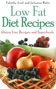 Low Fat Diet Recipes: Gluten Free Recipes and Superfoods ebook by Tabetha Cool,Julianna Walts