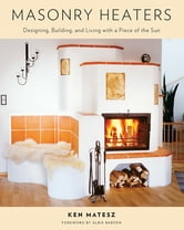 Masonry Heaters - Designing, Building, and Living with a Piece of the Sun ebook by Ken Matesz