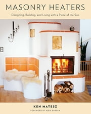 Masonry Heaters - Designing, Building, and Living with a Piece of the Sun ebook by Ken Matesz,Albie Barden