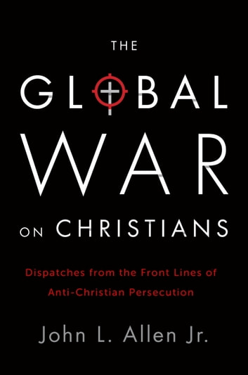 The Global War on Christians - Dispatches from the Front Lines of Anti-Christian Persecution ebook by John L. Allen, Jr.