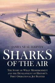 Sharks of the Air Willy Messerschmitt and How He Built the World's First Operational Jet Fighter - Willy Messerschmitt and How He Built the World's First Operational Jet Fighter ebook by James Neal Harvey