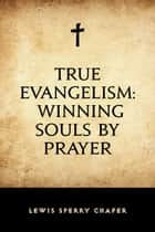 True Evangelism: Winning Souls by Prayer ebook by Lewis Sperry Chafer