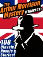 The Arthur Morrison Mystery MEGAPACK® - 108 Classic Novels and Short Stories ebook by Arthur Morrison