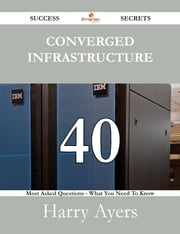 Converged Infrastructure 40 Success Secrets - 40 Most Asked Questions On Converged Infrastructure - What You Need To Know ebook by Harry Ayers