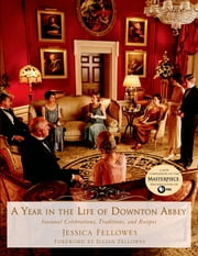 A Year in the Life of Downton Abbey - Seasonal Celebrations, Traditions, and Recipes ebook by Jessica Fellowes,Julian Fellowes