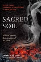 Sacred Soil - Biochar and the Regeneration of the Earth ebook by Robert Tindall, Frederique Apffel-Marglin, David Shearer,...