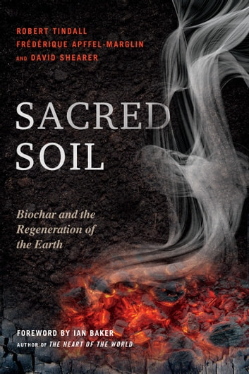 Sacred Soil - Biochar and the Regeneration of the Earth ebook by Robert Tindall,Frederique Apffel-Marglin,David Shearer