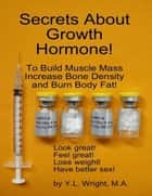 Secrets About Growth Hormone To Build Muscle Mass, Increase Bone Density, And Burn Body Fat! ebook by Y.L. Wright