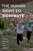 The Human Right to Dominate ebook by Nicola Perugini, Neve Gordon