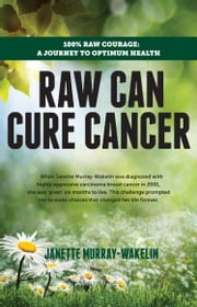 Raw Can Cure Cancer - 100% Raw Courage: A Journey to Optimum Health ebook by Janette Murray-Wakelin