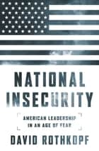 National Insecurity - American Leadership in an Age of Fear ebook by David Rothkopf