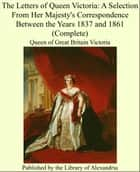 The Letters of Queen Victoria: A Selection From Her Majesty's Correspondence Between the Years 1837 and 1861 (Complete) ebook by Queen of Great Britain Victoria