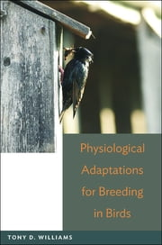Physiological Adaptations for Breeding in Birds ebook by Tony D. Williams