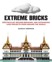 Extreme Bricks - Spectacular, Record-Breaking, and Astounding LEGO Projects from around the World ebook by Sarah Herman