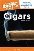 The Complete Idiot's Guide to Cigars, 2nd Edition - Buying and Smoking Tips to Know Before You Light Up ebook by Tad Gage