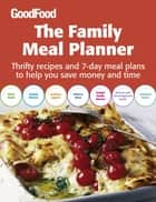 Good Food: The Family Meal Planner - Thrifty recipes and 7-day meal plans to help you save time and money ebook by BBC Good Food Magazine