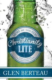 Christianity Lite - Stop Drinking a Watered-Down Gospel ebook by Glen Berteau