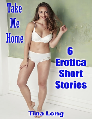 Take Me Home: 6 Erotica Short Stories ebook by Tina Long