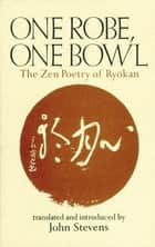 One Robe, One Bowl - The Zen Poetry of Ryokan ebook by John Stevens
