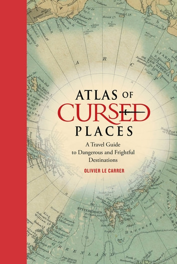 Atlas of Cursed Places - A Travel Guide to Dangerous and Frightful Destinations ebook by Olivier Le Carrer