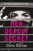 Her Deadly Secret: A gripping psychological thriller with twists that will take your breath away ebook by Chris Curran