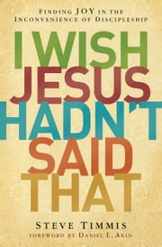 I Wish Jesus Hadn't Said That - Finding Joy in the Inconvenience of Discipleship ebook by Steve Timmis, Daniel L. Akin