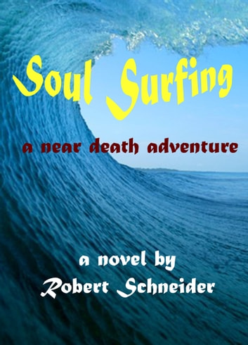 Soul Surfing: a Near Death Adventure ebook by Robert Schneider